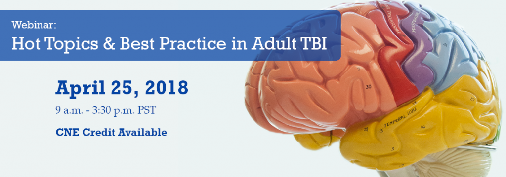 Webinar: Hot Topics & Best Practice in Adult TBI. April 28, 2018. 9 a.m. - 3:30 p.m. PST. CNE credit available.