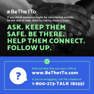 #BeThe1To If you think someone might be considering suicide, be the one to help them by taking these fives steps: Ask. Keep them safe. Be There. Help them connect. Follow up. Find out why this can save a life at www.Bethe1To.com. If you're struggling, call the Lifeline at 1-800-273-TALK (8255)