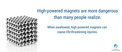 High-powered magnets are more dangerous than many people realize. When swallowed, high-powers magnets can cause life-threatening injuries. Prevent Child Injury.