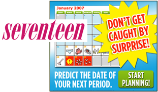 Young adolescent girl and boy are talking while leaning against school lockers;  the girl is smiling at the boy. Seventeen magazine cover with a calendar shown in the background and the words 'DON�T BE CAUGHT BY SURPRISE' placed prominently upfront.  Under the calendar, the words, 'PREDICT THE DATE OF YOUR NEXT PERIOD' and 'START PLANNING' are printed.