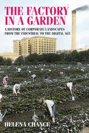 The factory in a garden : a history of corporate landscapes from the industrial to the digital age / Helena Chance.